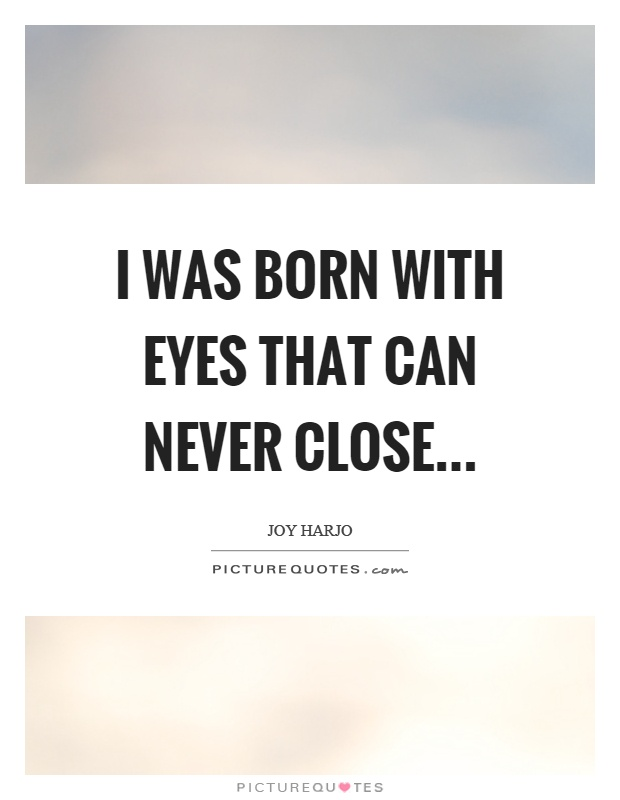 I was born with eyes that can never close Picture Quote #1