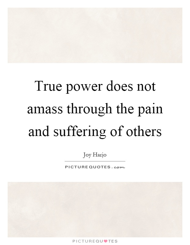 True power does not amass through the pain and suffering of others Picture Quote #1