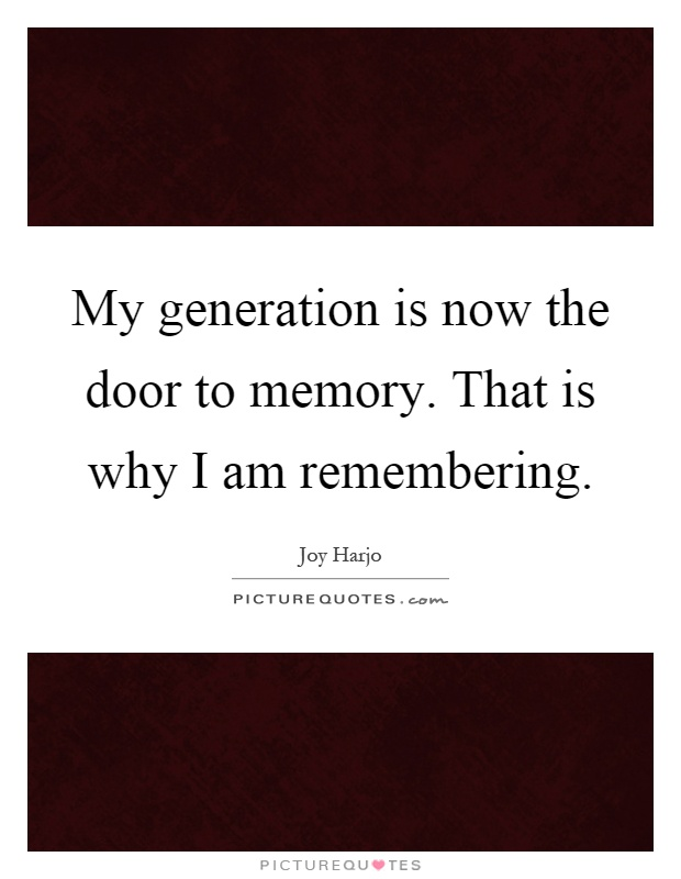 My generation is now the door to memory. That is why I am remembering Picture Quote #1