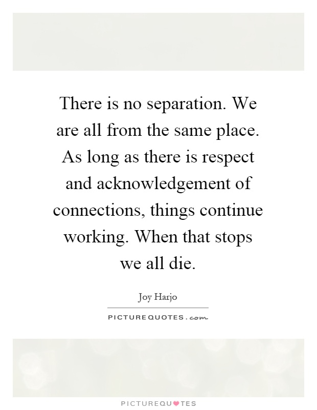 There is no separation. We are all from the same place. As long as there is respect and acknowledgement of connections, things continue working. When that stops we all die Picture Quote #1