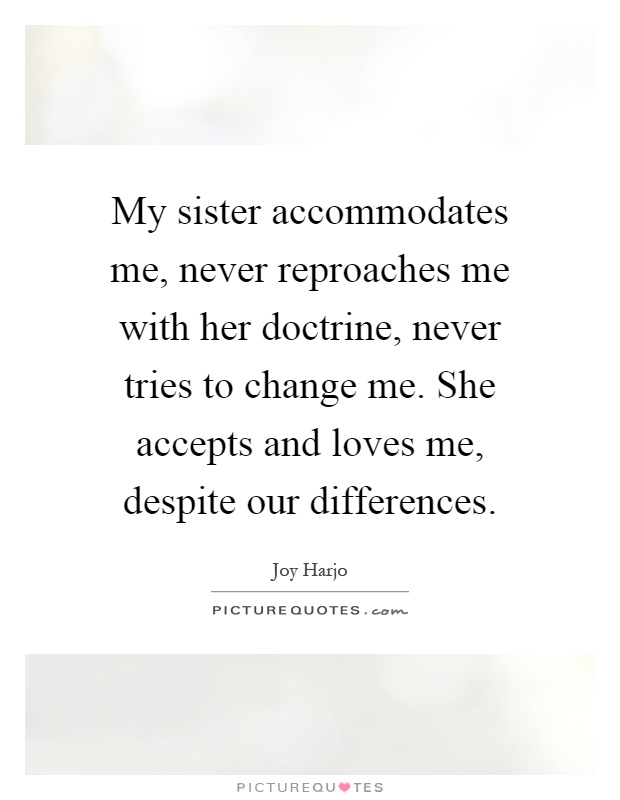 My sister accommodates me, never reproaches me with her doctrine, never tries to change me. She accepts and loves me, despite our differences Picture Quote #1