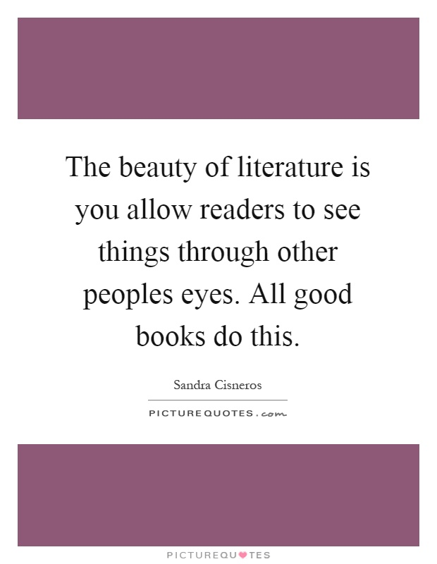 The beauty of literature is you allow readers to see things through other peoples eyes. All good books do this Picture Quote #1