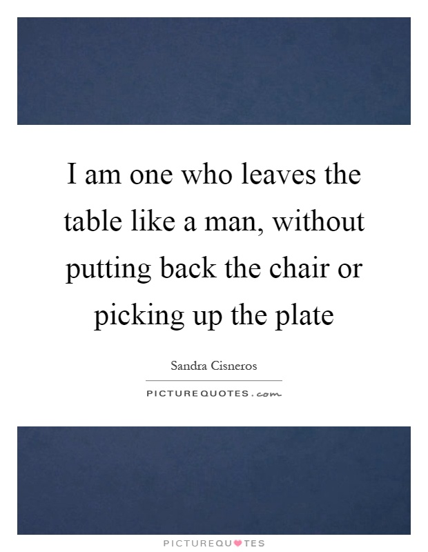 I am one who leaves the table like a man, without putting back the chair or picking up the plate Picture Quote #1