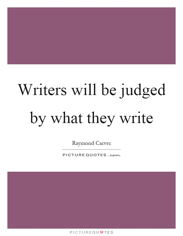 Writers will be judged by what they write Picture Quote #1