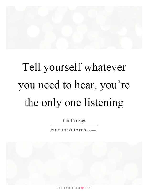Tell yourself whatever you need to hear, you\u002639;re the only