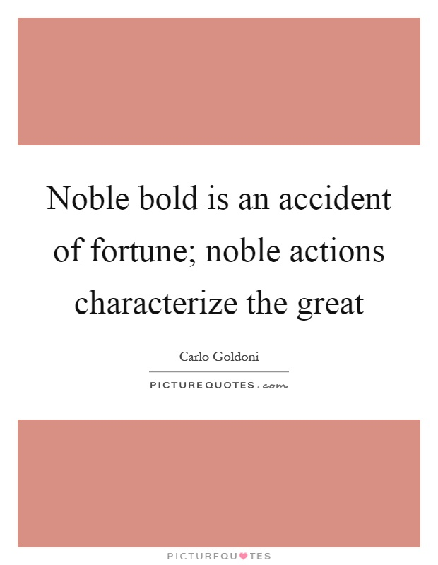 Noble bold is an accident of fortune; noble actions characterize the great Picture Quote #1