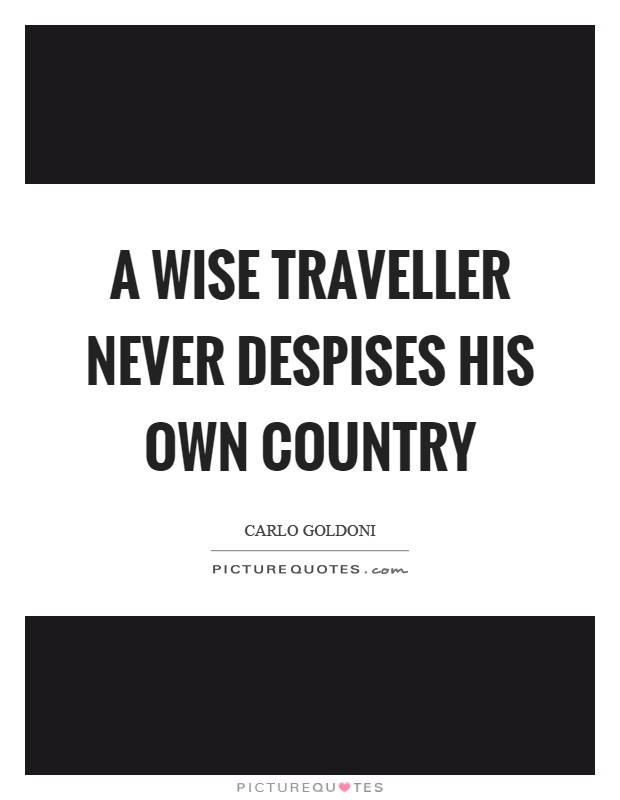 A wise traveller never despises his own country Picture Quote #1