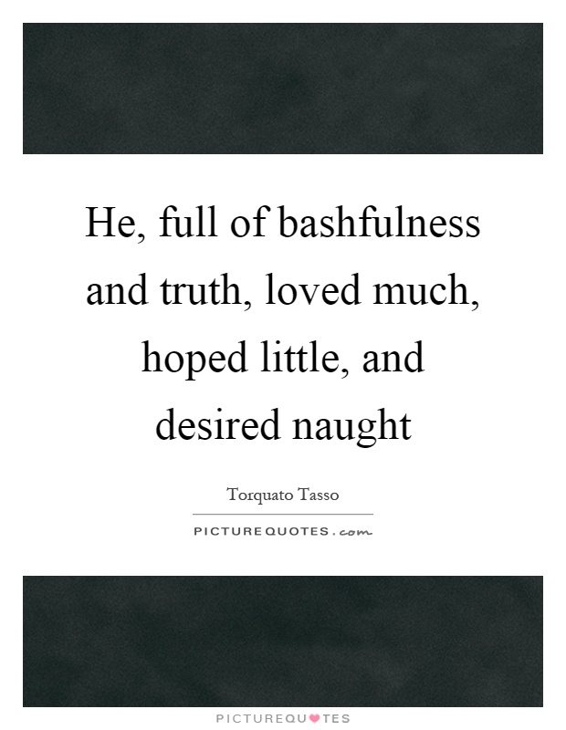 He, full of bashfulness and truth, loved much, hoped little, and desired naught Picture Quote #1