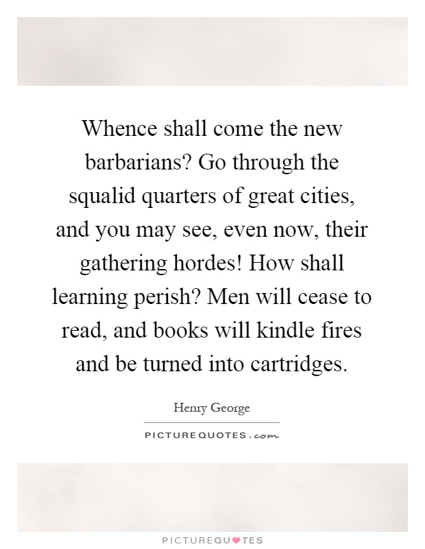 Whence shall come the new barbarians? Go through the squalid quarters of great cities, and you may see, even now, their gathering hordes! How shall learning perish? Men will cease to read, and books will kindle fires and be turned into cartridges Picture Quote #1