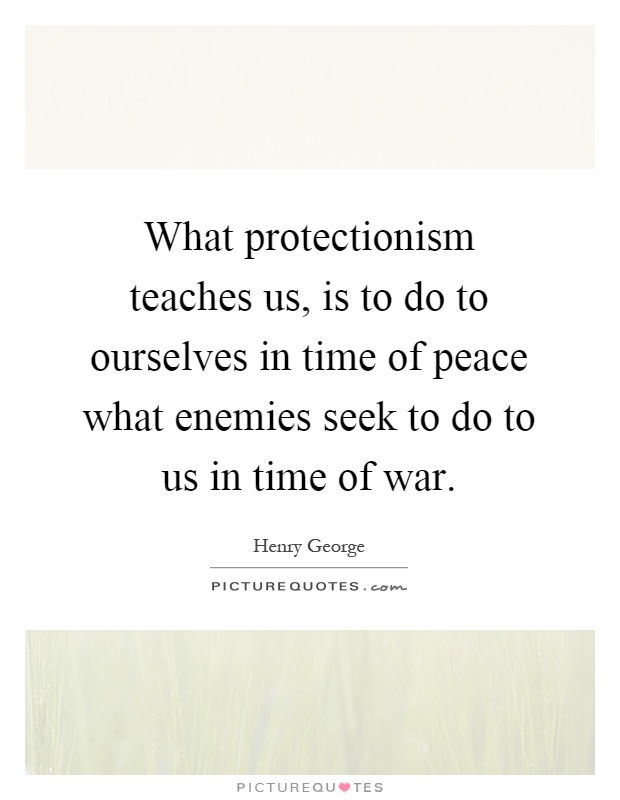 What protectionism teaches us, is to do to ourselves in time of peace what enemies seek to do to us in time of war Picture Quote #1