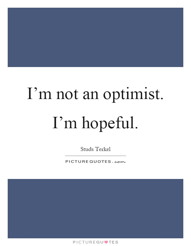 I'm not an optimist. I'm hopeful Picture Quote #1