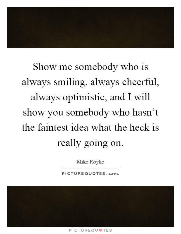 Show me somebody who is always smiling, always cheerful, always optimistic, and I will show you somebody who hasn't the faintest idea what the heck is really going on Picture Quote #1