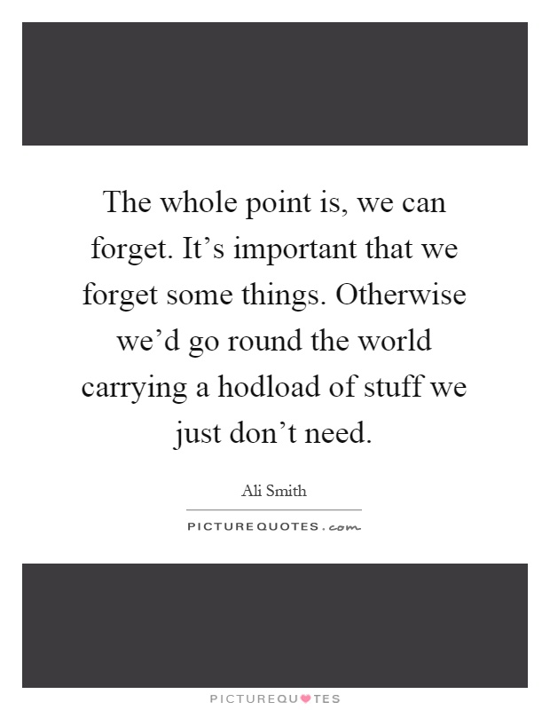 The whole point is, we can forget. It's important that we forget some things. Otherwise we'd go round the world carrying a hodload of stuff we just don't need Picture Quote #1