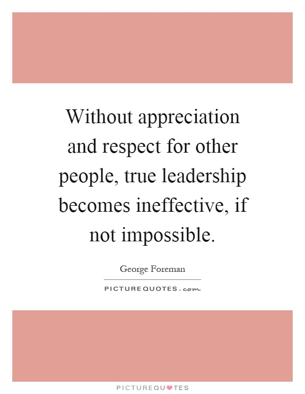 Without appreciation and respect for other people, true leadership becomes ineffective, if not impossible Picture Quote #1