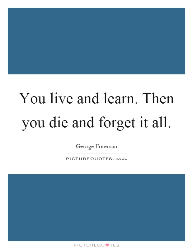 You live and learn. Then you die and forget it all Picture Quote #1