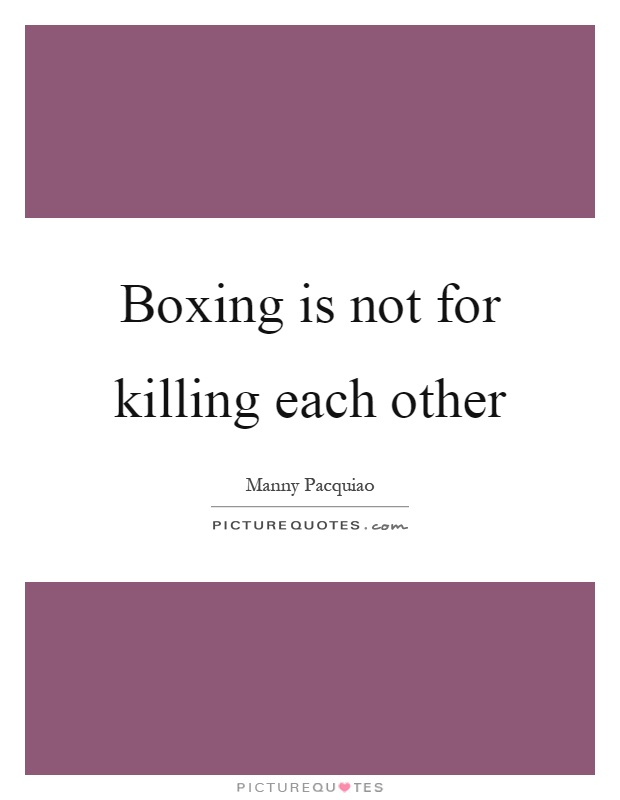 Boxing is not for killing each other Picture Quote #1