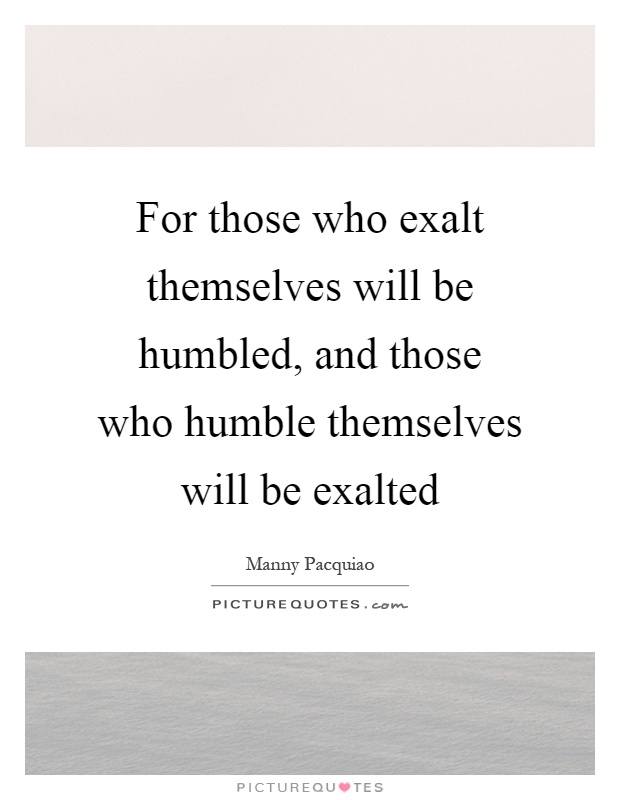 For those who exalt themselves will be humbled, and those who humble themselves will be exalted Picture Quote #1