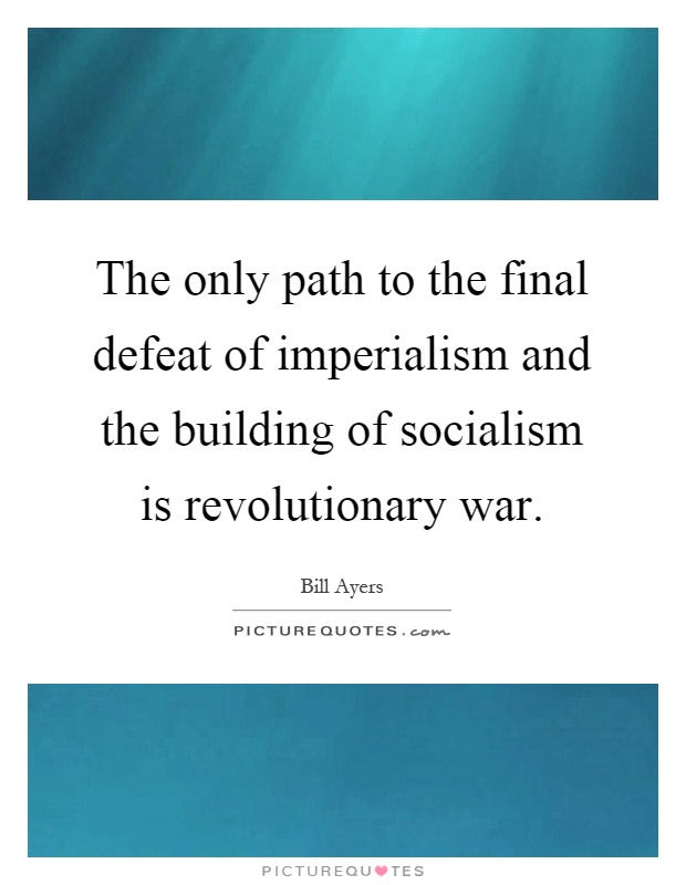 The only path to the final defeat of imperialism and the building of socialism is revolutionary war Picture Quote #1