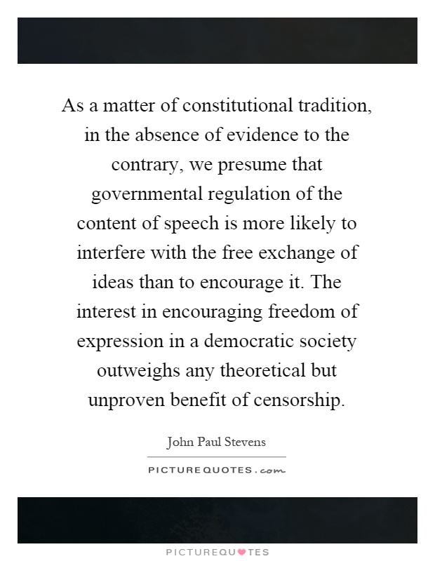 As a matter of constitutional tradition, in the absence of evidence to the contrary, we presume that governmental regulation of the content of speech is more likely to interfere with the free exchange of ideas than to encourage it. The interest in encouraging freedom of expression in a democratic society outweighs any theoretical but unproven benefit of censorship Picture Quote #1