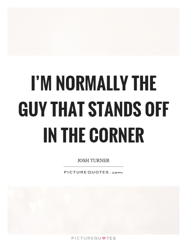 Corner Exhibition Stands Quotes : I m normally the guy that stands off in corner