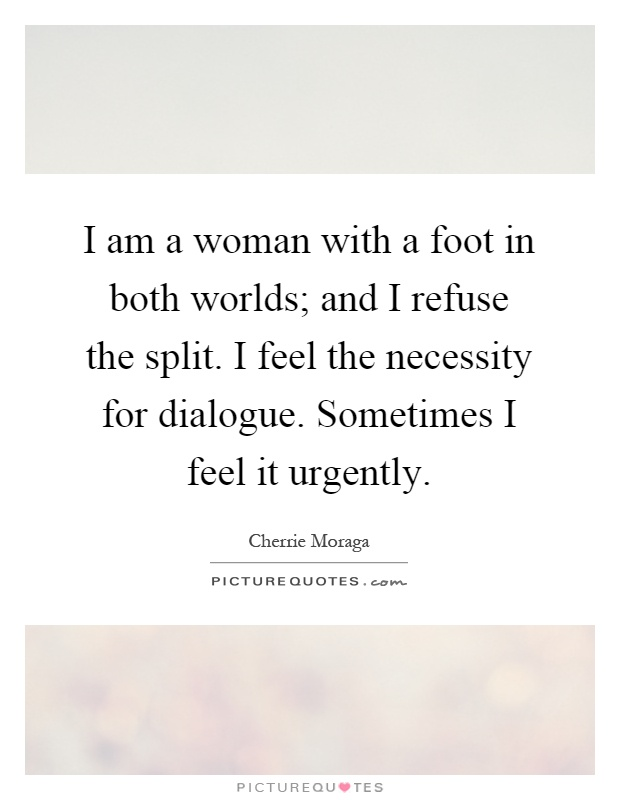 I am a woman with a foot in both worlds; and I refuse the split. I feel the necessity for dialogue. Sometimes I feel it urgently Picture Quote #1