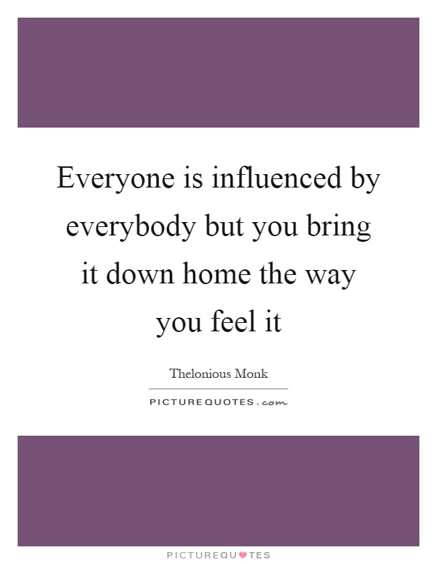 Everyone is influenced by everybody but you bring it down home the way you feel it Picture Quote #1