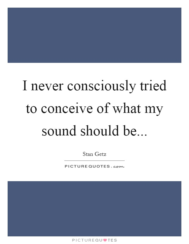 I never consciously tried to conceive of what my sound should be Picture Quote #1