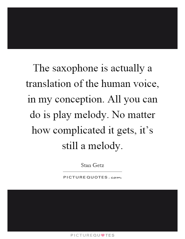 The saxophone is actually a translation of the human voice, in my conception. All you can do is play melody. No matter how complicated it gets, it's still a melody Picture Quote #1
