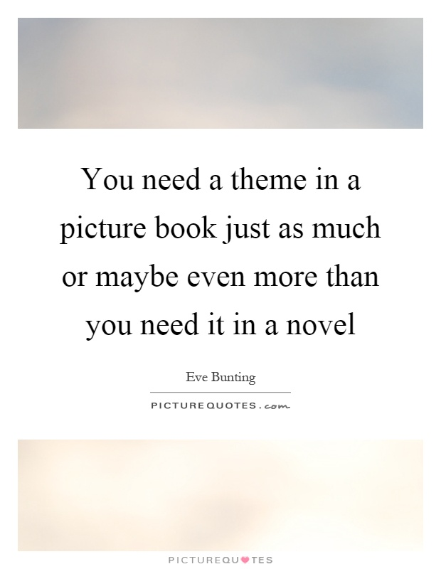 You need a theme in a picture book just as much or maybe even more than you need it in a novel Picture Quote #1
