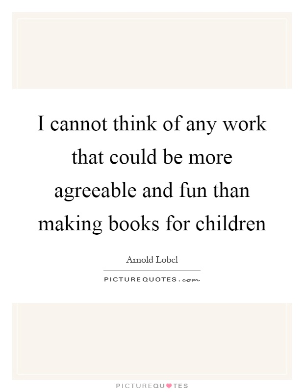 I cannot think of any work that could be more agreeable and fun than making books for children Picture Quote #1