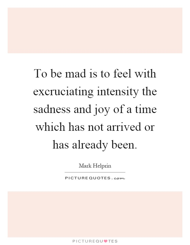 To be mad is to feel with excruciating intensity the sadness and joy of a time which has not arrived or has already been Picture Quote #1