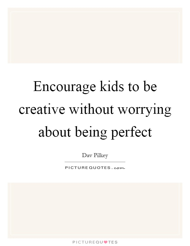 Encourage kids to be creative without worrying about being perfect Picture Quote #1