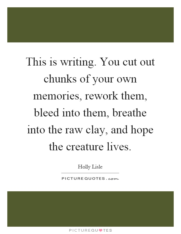 This is writing. You cut out chunks of your own memories, rework them, bleed into them, breathe into the raw clay, and hope the creature lives Picture Quote #1
