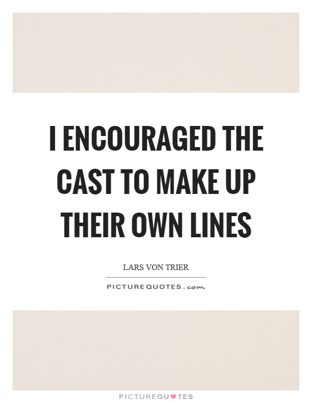I encouraged the cast to make up their own lines Picture Quote #1