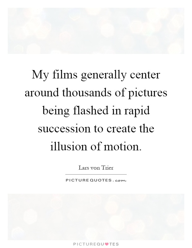 My films generally center around thousands of pictures being flashed in rapid succession to create the illusion of motion Picture Quote #1