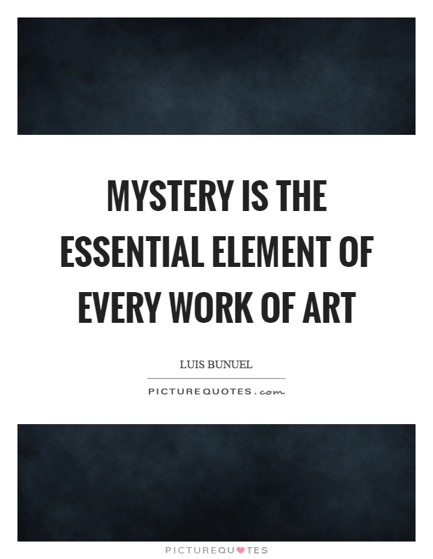 Mystery is the essential element of every work of art Picture Quote #1