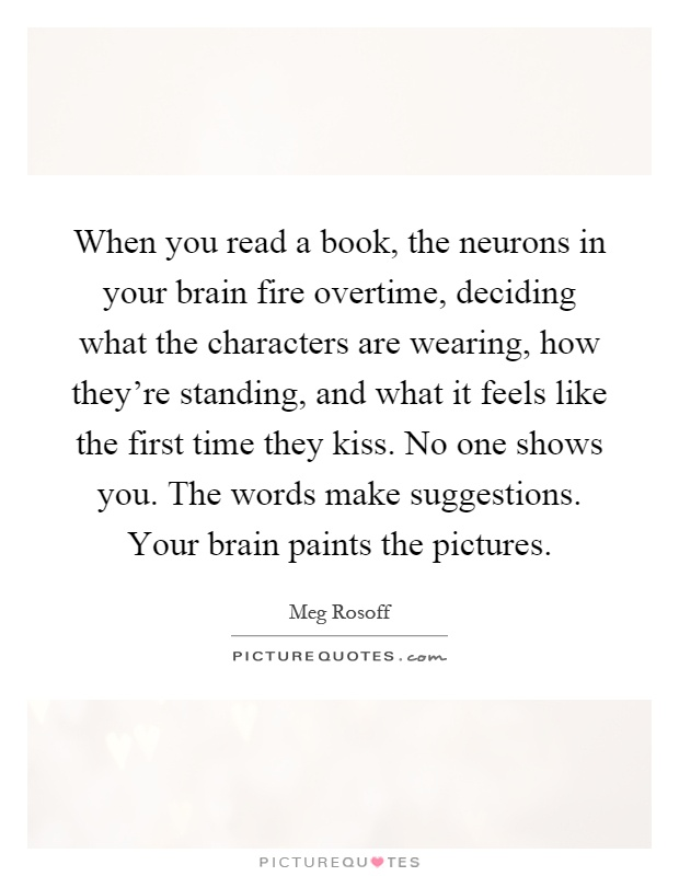 When you read a book, the neurons in your brain fire overtime, deciding what the characters are wearing, how they're standing, and what it feels like the first time they kiss. No one shows you. The words make suggestions. Your brain paints the pictures Picture Quote #1