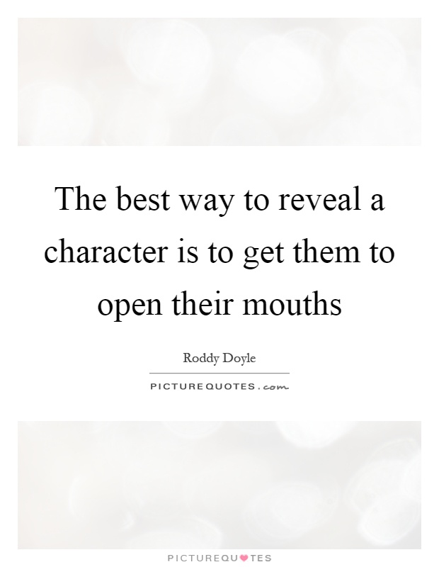 The best way to reveal a character is to get them to open their mouths Picture Quote #1