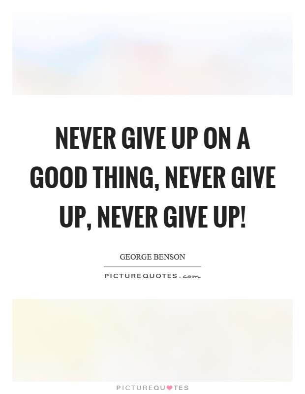 Never give up on a good thing, never give up, never give up! Picture Quote #1