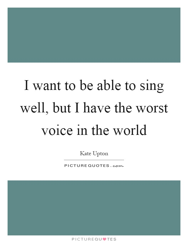 I want to be able to sing well, but I have the worst voice in the world Picture Quote #1