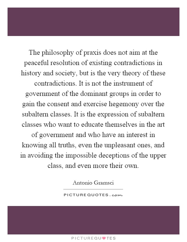 The philosophy of praxis does not aim at the peaceful resolution of existing contradictions in history and society, but is the very theory of these contradictions. It is not the instrument of government of the dominant groups in order to gain the consent and exercise hegemony over the subaltern classes. It is the expression of subaltern classes who want to educate themselves in the art of government and who have an interest in knowing all truths, even the unpleasant ones, and in avoiding the impossible deceptions of the upper class, and even more their own Picture Quote #1
