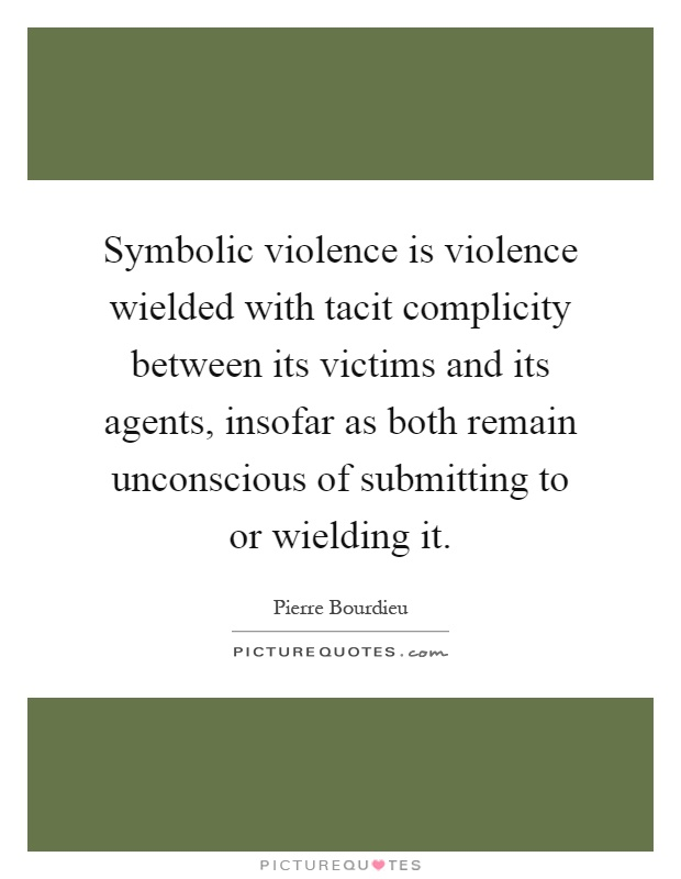 Symbolic Violence Is Violence Wielded With Tacit Complicity