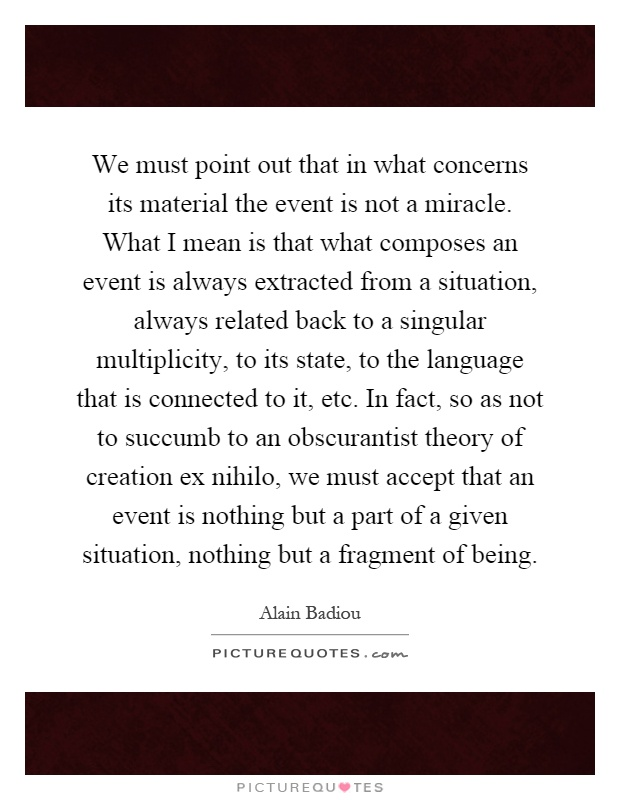We must point out that in what concerns its material the event is not a miracle. What I mean is that what composes an event is always extracted from a situation, always related back to a singular multiplicity, to its state, to the language that is connected to it, etc. In fact, so as not to succumb to an obscurantist theory of creation ex nihilo, we must accept that an event is nothing but a part of a given situation, nothing but a fragment of being Picture Quote #1