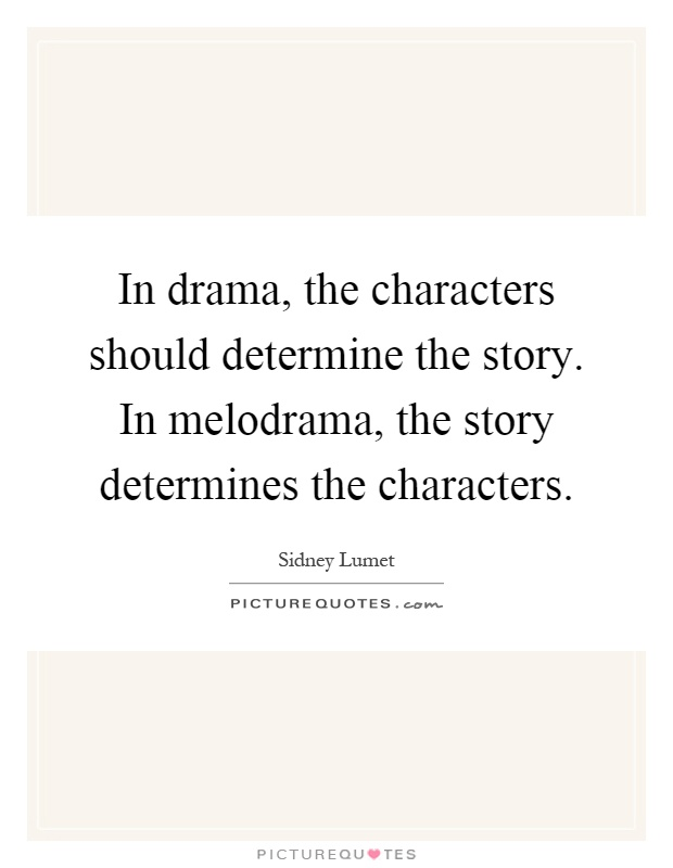 In drama, the characters should determine the story. In melodrama, the story determines the characters Picture Quote #1