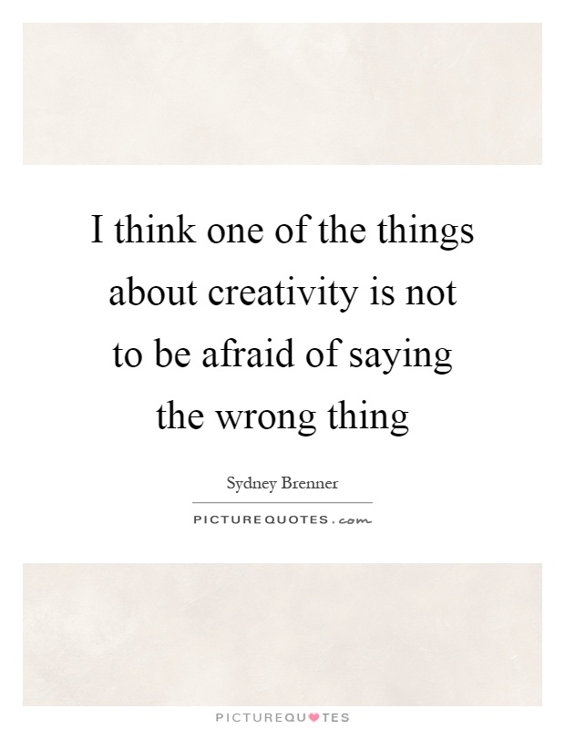 I think one of the things about creativity is not to be afraid of saying the wrong thing Picture Quote #1