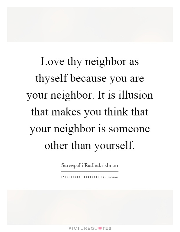 Love thy neighbor as thyself because you are your neighbor. It is illusion that makes you think that your neighbor is someone other than yourself Picture Quote #1