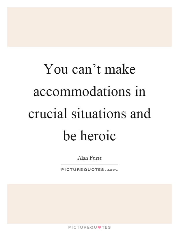 You can't make accommodations in crucial situations and be heroic Picture Quote #1