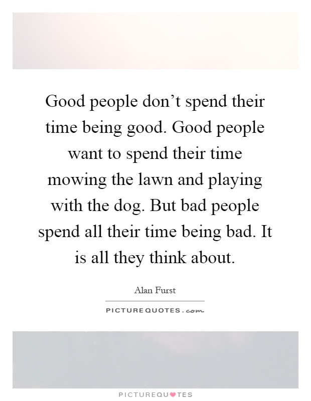 Good people don't spend their time being good. Good people want to spend their time mowing the lawn and playing with the dog. But bad people spend all their time being bad. It is all they think about Picture Quote #1