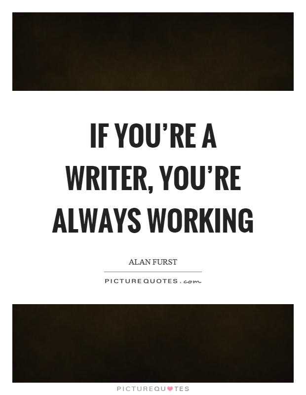 If you're a writer, you're always working Picture Quote #1