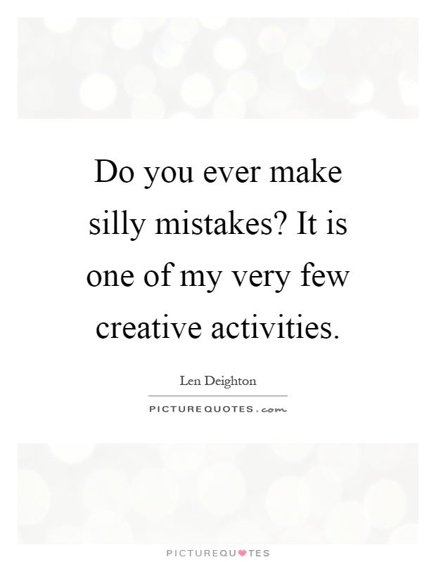 Do you ever make silly mistakes? It is one of my very few creative activities Picture Quote #1